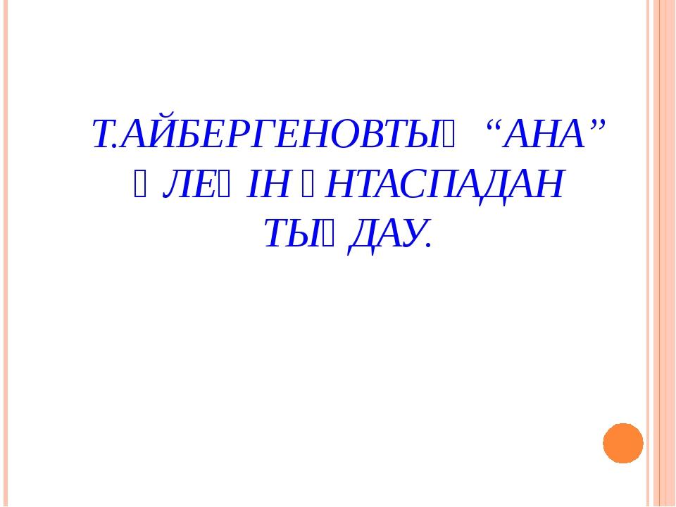 """Т.АЙБЕРГЕНОВТЫҢ """"АНА"""" ӨЛЕҢІН ҮНТАСПАДАН ТЫҢДАУ."""