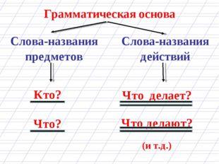 Грамматическая основа Кто? Что? Слова-названия предметов Слова-названия дейст