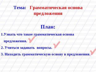 Тема: Грамматическая основа предложения План: Узнать что такое грамматическая