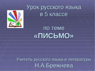 Урок русского языка в 5 классе по теме «ПИСЬМО» Учитель русского языка и лите