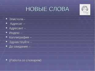 НОВЫЕ СЛОВА Эпистола - Адресат – Адресант – Индекс – Каллиграфия– Здравствуй