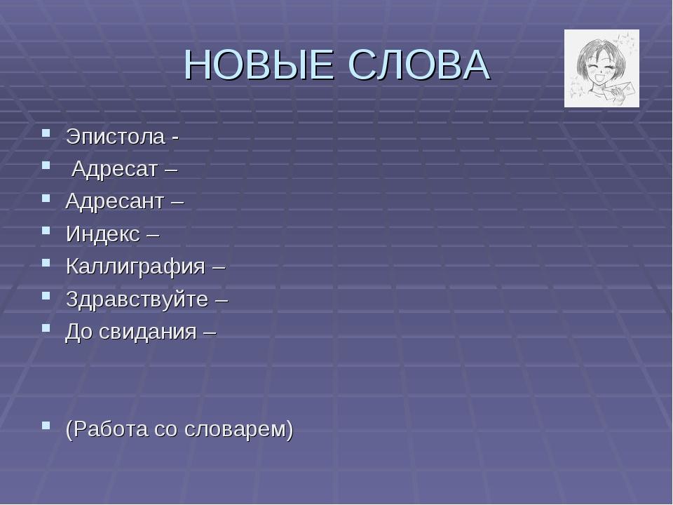 НОВЫЕ СЛОВА Эпистола - Адресат – Адресант – Индекс – Каллиграфия– Здравствуй...