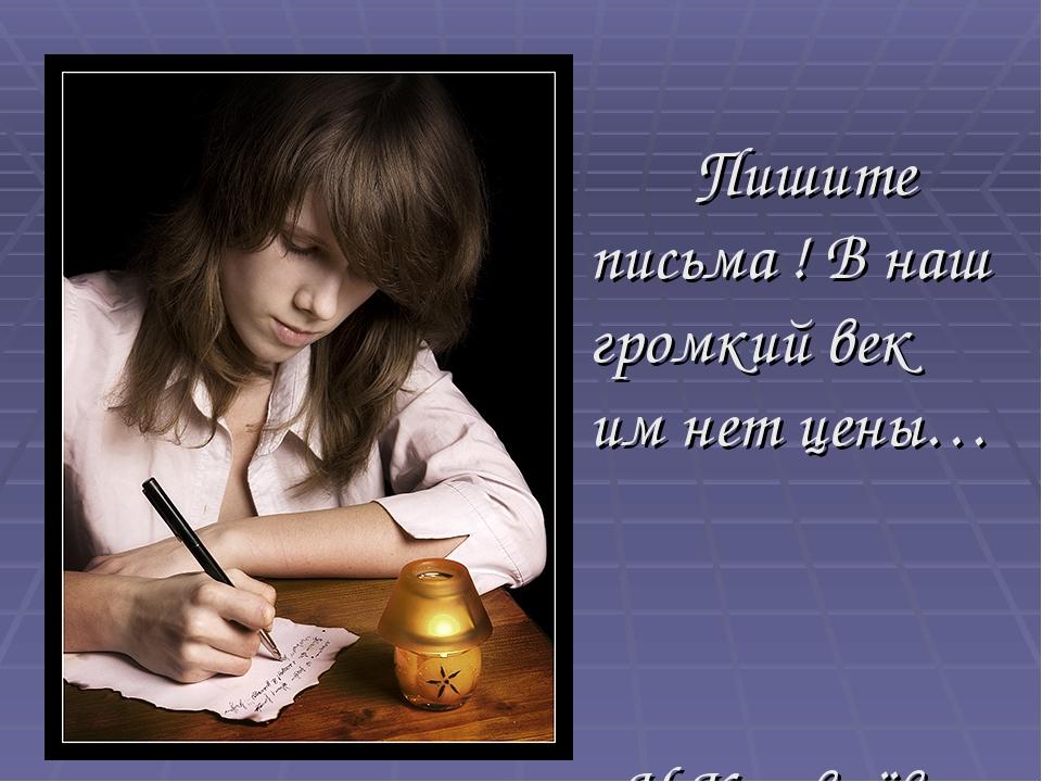 Пишите письма ! В наш громкий век им нет цены… Н.Кузовлёва