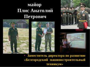 майор Плис Анатолий Петрович Заместитель директора по развитию «Белгородский