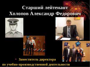 Старший лейтенант Холопов Александр Федорович Заместитель директора по учебно