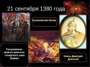 21 сентября 1380 года Разгромлено войско монголо-татарского хана Мамая. Князь