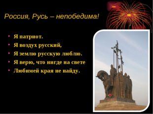 Россия, Русь – непобедима! Я патриот. Я воздух русский, Я землю русскую люблю