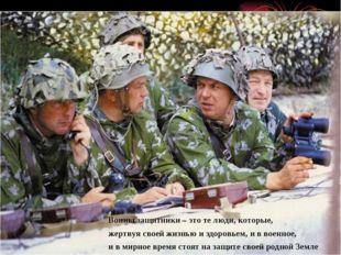 Воины защитники – это те люди, которые, жертвуя своей жизнью и здоровьем, и в