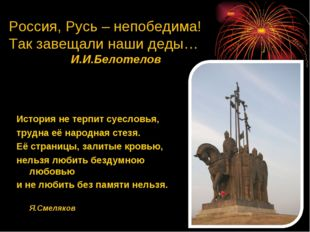 Россия, Русь – непобедима! Так завещали наши деды… И.И.Белотелов История не