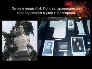 Личные вещи А.И. Попова, хранящиеся в краеведческом музее г. Белгорода