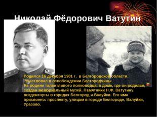 Николай Фёдорович Ватутин Родился 16 декабря 1901 г. в Белгородской области.