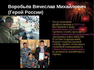 Воробьёв Вячеслав Михайлович (Герой России) После окончания профтехучилища в