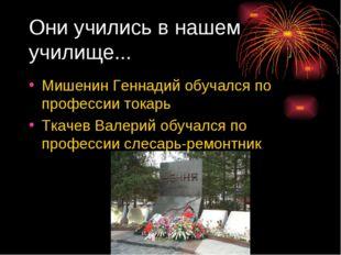 Они учились в нашем училище... Мишенин Геннадий обучался по профессии токарь