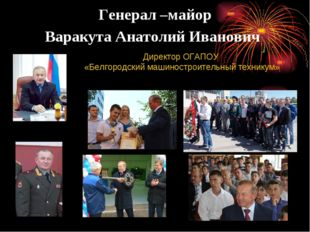 Генерал –майор Варакута Анатолий Иванович Директор ОГАПОУ «Белгородский машин