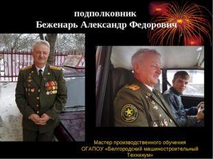 подполковник Беженарь Александр Федорович Мастер производственного обучения О