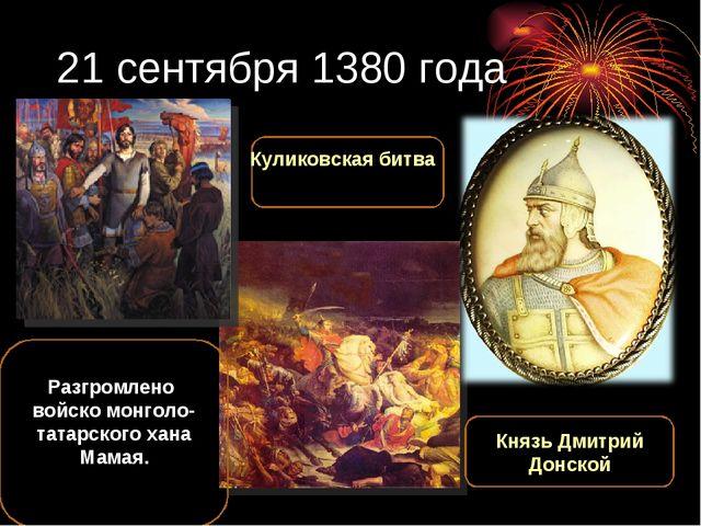 21 сентября 1380 года Разгромлено войско монголо-татарского хана Мамая. Князь...