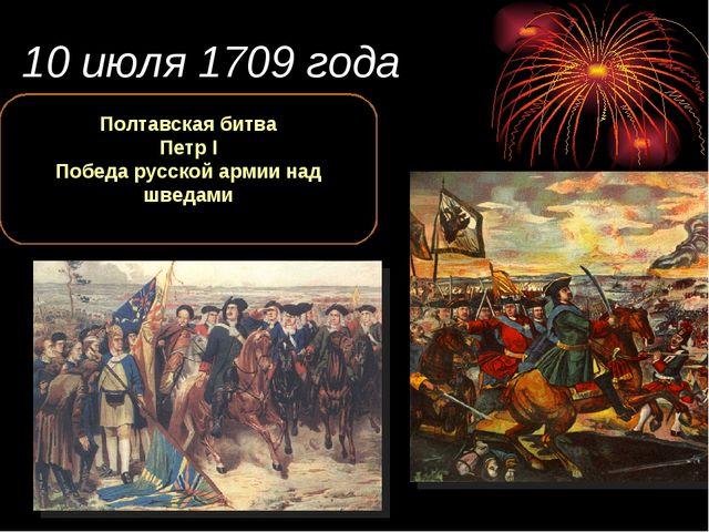 10 июля 1709 года Полтавская битва Петр I Победа русской армии над шведами