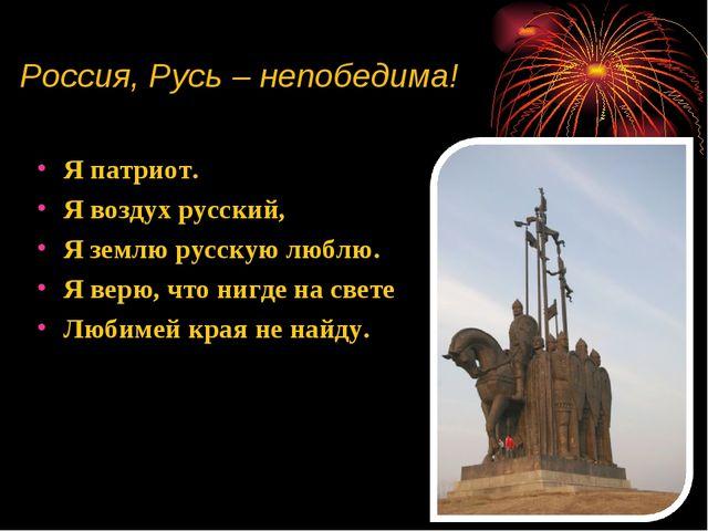 Россия, Русь – непобедима! Я патриот. Я воздух русский, Я землю русскую люблю...