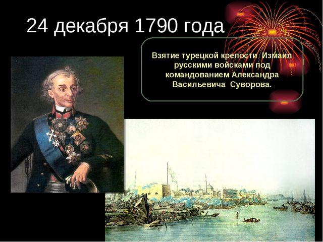 24 декабря 1790 года Взятие турецкой крепости Измаил русскими войсками под ко...