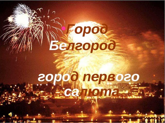 город первого салюта Город Белгород
