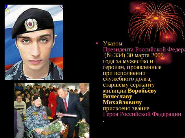 Указом Президента Российской Федерации (№334) 30 марта 2009 года за мужество...