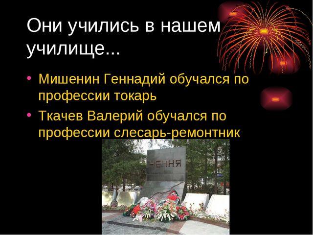 Они учились в нашем училище... Мишенин Геннадий обучался по профессии токарь...