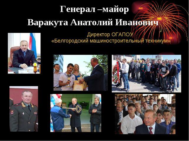 Генерал –майор Варакута Анатолий Иванович Директор ОГАПОУ «Белгородский машин...