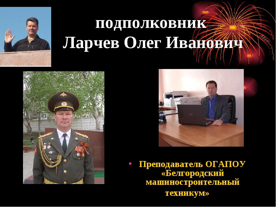 подполковник Ларчев Олег Иванович Преподаватель ОГАПОУ «Белгородский машиност...