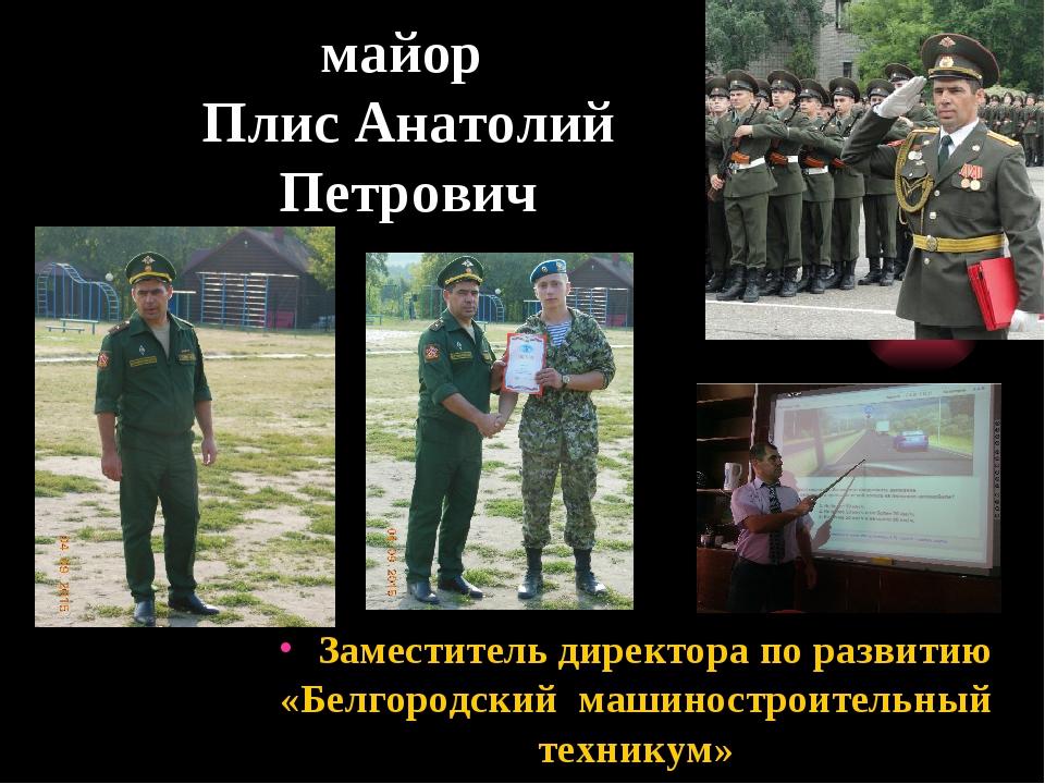 майор Плис Анатолий Петрович Заместитель директора по развитию «Белгородский...
