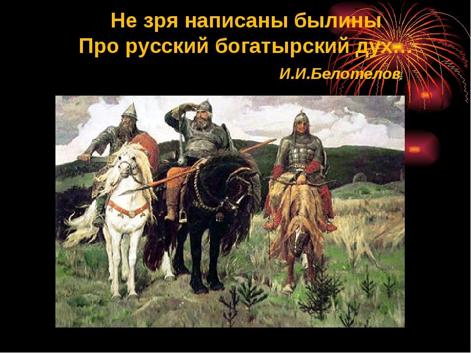 Не зря написаны былины Про русский богатырский дух… И.И.Белотелов