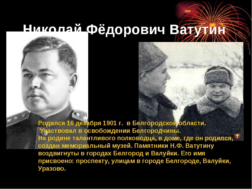 Николай Фёдорович Ватутин Родился 16 декабря 1901 г. в Белгородской области....