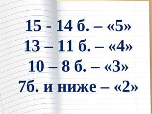 15 - 14 б. – «5» 13 – 11 б. – «4» 10 – 8 б. – «3» 7б. и ниже – «2»