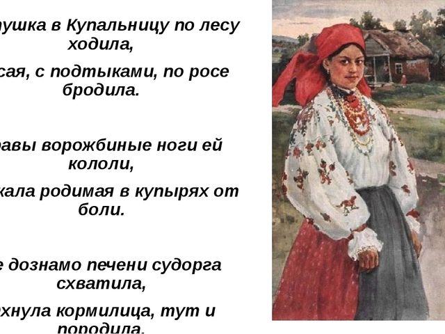 Матушка в Купальницу по лесу ходила, Босая, с подтыками, по росе бродила. Тра...