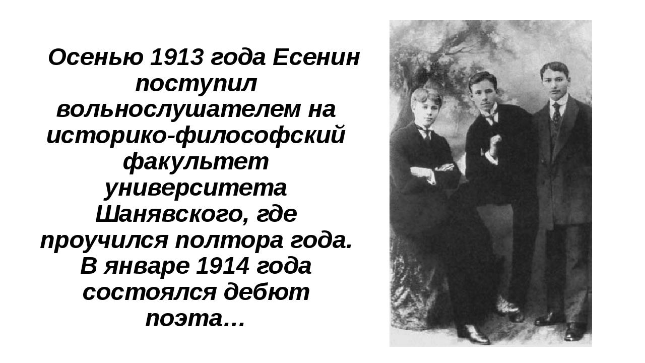 Осенью 1913 года Есенин поступил вольнослушателем на историко-философский фа...