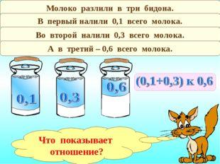 Молоко разлили в три бидона. В первый налили 0,1 всего молока. Во второй нали