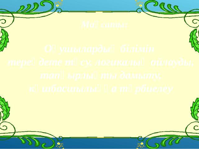 Мақсаты: Оқушылардың білімін тереңдете түсу, логикалық ойлауды, тапқырлықты д...