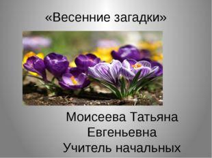 «Весенние загадки» Моисеева Татьяна Евгеньевна Учитель начальных классов МБОУ