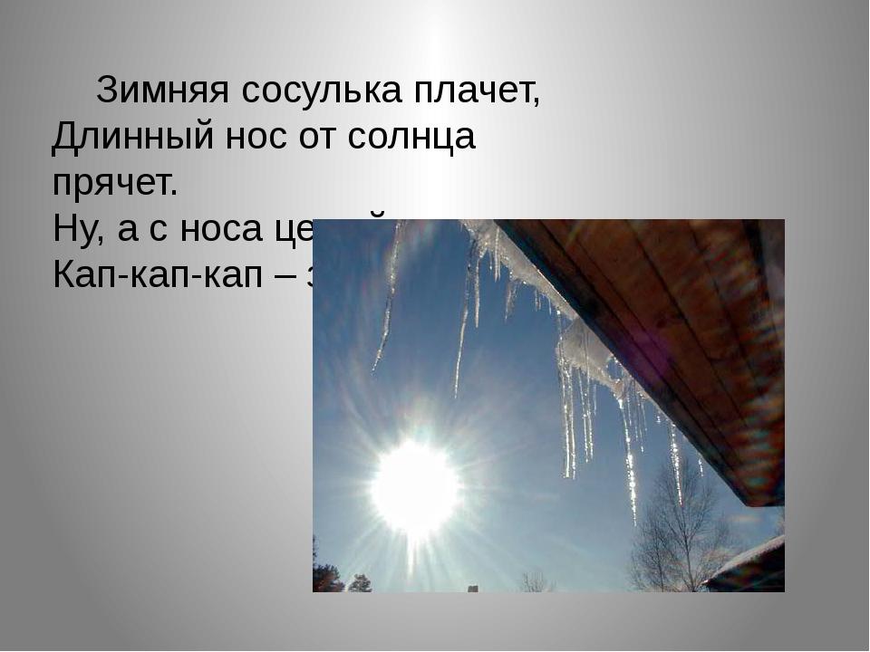 Зимняя сосулька плачет, Длинный нос от солнца прячет. Ну, а с носа целый ден...