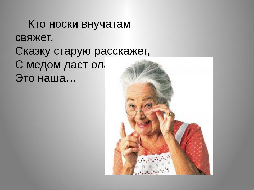 Кто носки внучатам свяжет, Сказку старую расскажет, С медом даст оладушки? –...