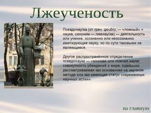 Псевдонау́ка (от греч. ψευδής — «ложный» + наука; синоним — лженау́ка) — деят