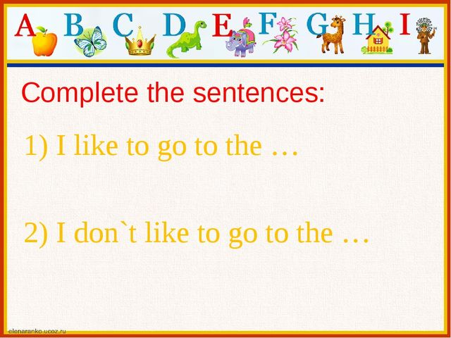 Complete the sentences: 1) I like to go to the … 2) I don`t like to go to the …