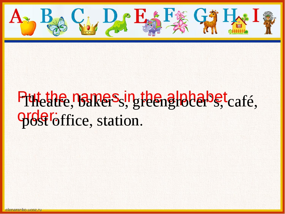 Put the names in the alphabet order: Theatre, baker`s, greengrocer`s, café,...