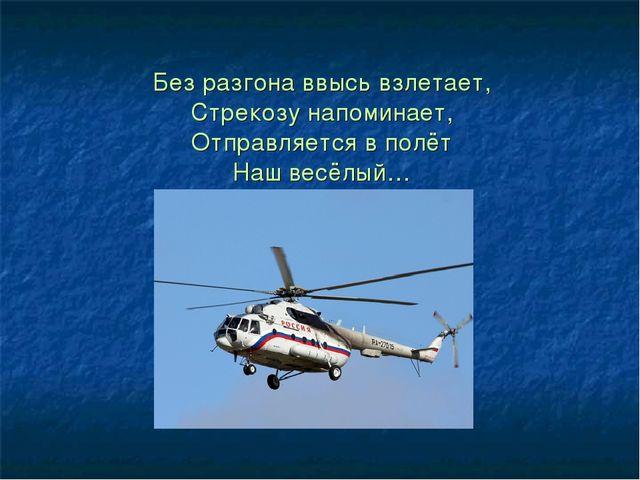 Без разгона ввысь взлетает, Стрекозу напоминает, Отправляется в полёт Наш ве...