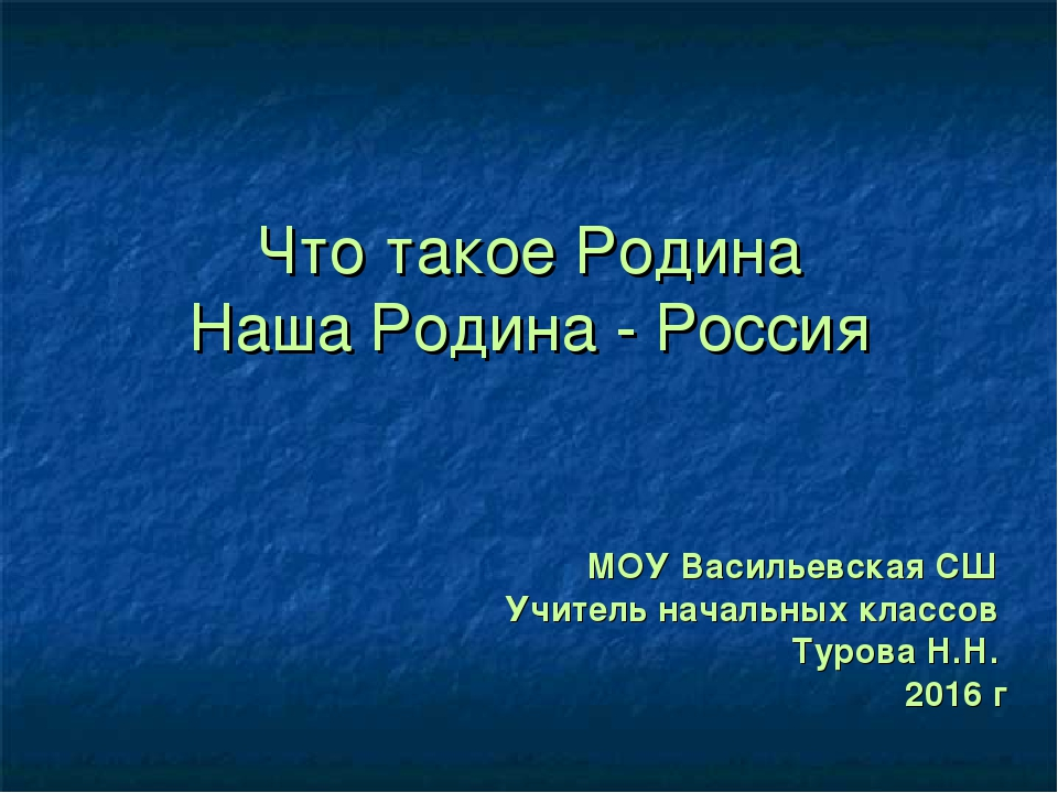 Что такое Родина Наша Родина - Россия МОУ Васильевская СШ Учитель начальных к...