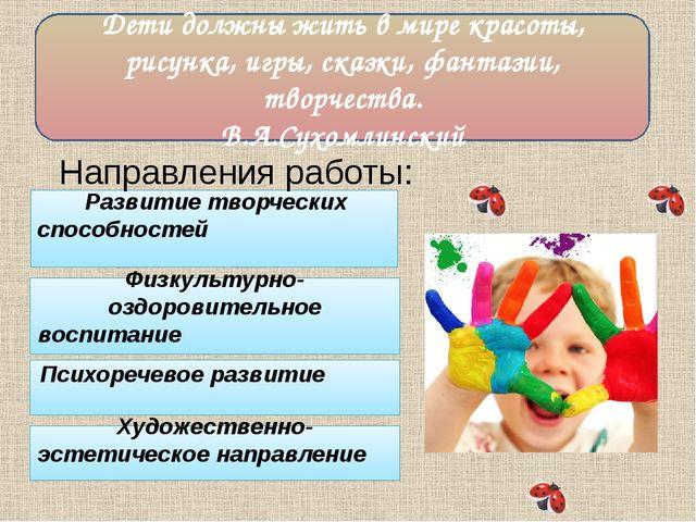 Дети должны жить в мире красоты, рисунка, игры, сказки, фантазии, творчества...