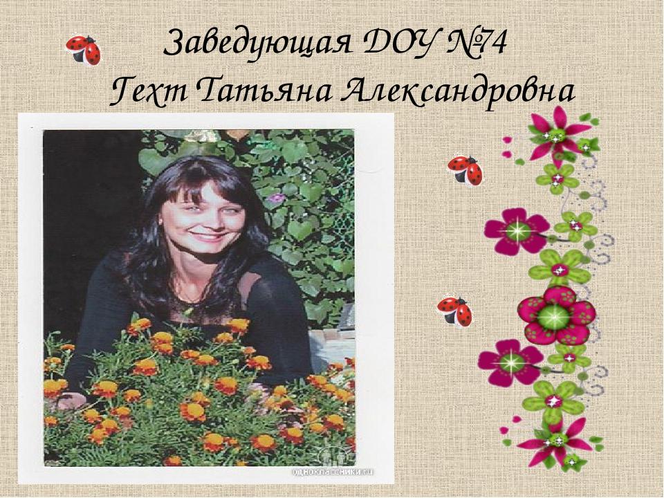 Заведующая ДОУ №74 Гехт Татьяна Александровна