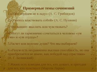 Примерные темы сочинений 1.«Ум с сердцем не в ладу» (А. С. Грибоедов) 2.«Учит