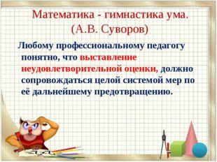 Математика - гимнастика ума. (А.В. Суворов) Любому профессиональному педагог