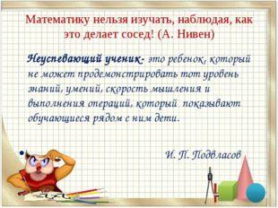 Математику нельзя изучать, наблюдая, как это делает сосед! (А. Нивен) Неуспев