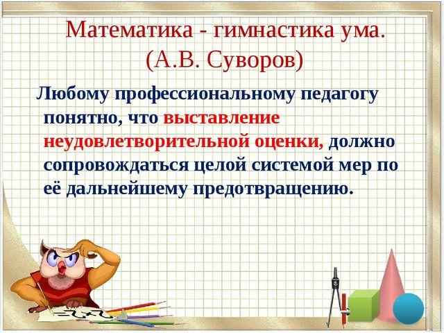 Математика - гимнастика ума. (А.В. Суворов) Любому профессиональному педагог...